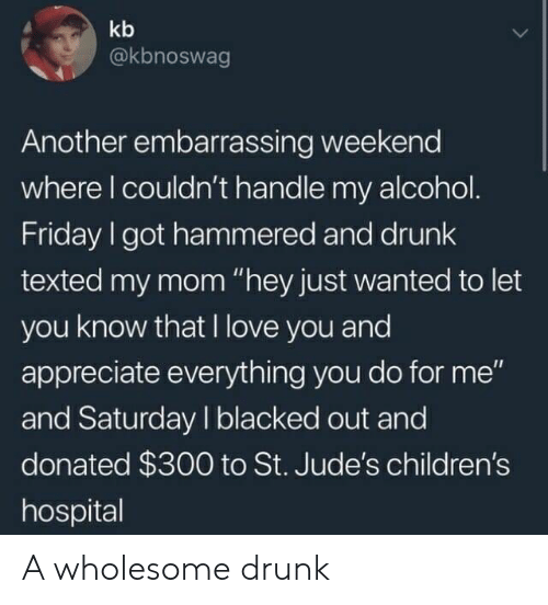 """Children's Hospital: kb  @kbnoswag  Another embarrassing weekend  where l couldn't handle my alcohol  Friday I got hammered and drunk  texted my mom """"hey just wanted to let  you know that I love you and  appreciate everything you do for me""""  and Saturday I blacked out and  donated $300 to St. Jude's children's  hospital A wholesome drunk"""