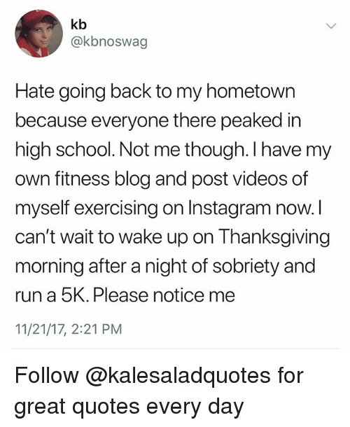 Instagram, Memes, and Run: kb  @kbnoswag  Hate going back to my hometown  because everyone there peaked in  high school. Not me though. I have my  own fitness blog and post videos of  myself exercising on Instagram now.  can't wait to wake up on Thanksgiving  morning after a night of sobriety and  run a 5K. Please notice me  11/21/17, 2:21 PM Follow @kalesaladquotes for great quotes every day