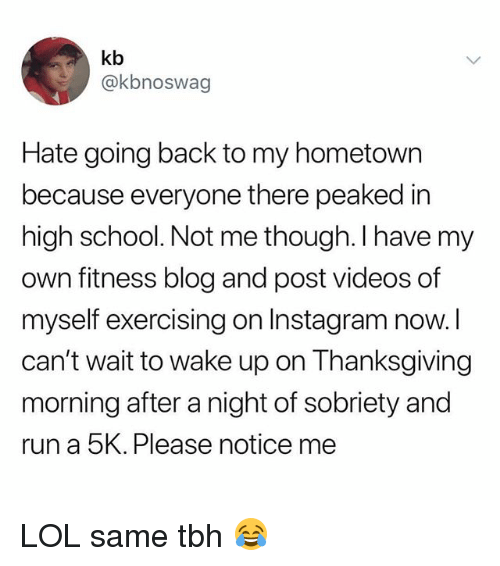 Instagram, Lol, and Run: kb  @kbnoswag  Hate going back to my hometown  because everyone there peaked in  high school. Not me though. I have my  own fitness blog and post videos of  myself exercising on Instagram now.l  can't wait to wake up on Thanksgiving  morning after a night of sobriety and  run a 5K. Please notice me LOL same tbh 😂