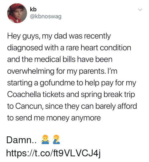 Coachella, Dad, and Money: kb  @kbnoswag  Hey guys, my dad was recently  diagnosed with a rare heart condition  and the medical bills have been  overwhelming for my parents. I'm  starting a gofundme to help pay for my  Coachella tickets and spring break trip  to Cancun, since they can barely afford  to send me money anymore Damn.. 🤷♂️🤦♂️ https://t.co/ft9VLVCJ4j