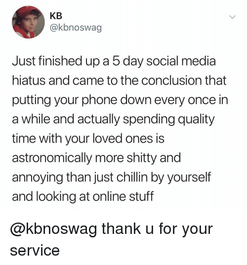 Phone, Social Media, and Stuff: KB  @kbnoswag  Just finished up a 5 day social media  hiatus and came to the conclusion that  putting your phone down every once in  a while and actually spending quality  time with your loved ones is  astronomically more shitty and  annoying than just chillin by yourself  and looking at online stuff @kbnoswag thank u for your service
