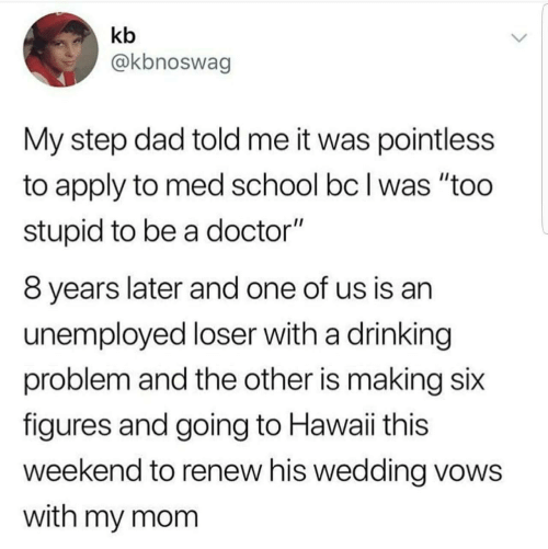 "Dad, Doctor, and Drinking: kb  @kbnoswag  My step dad told me it was pointless  to apply to med school bc I was ""too  stupid to be a doctor""  8 years later and one of us is an  unemployed loser with a drinking  problem and the other is making six  figures and going to Hawaii this  weekend to renew his wedding vows  with my mom"