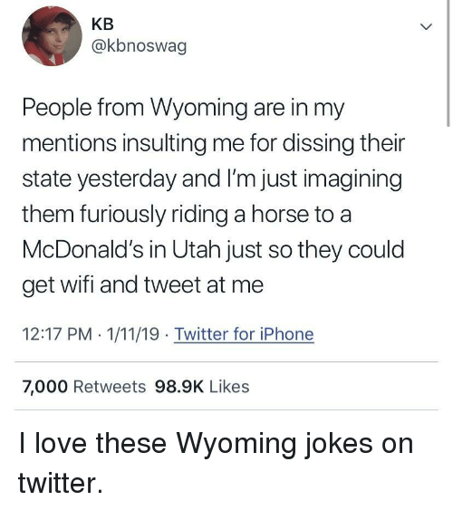 Insulting: KB  @kbnoswag  People from Wyoming are in my  mentions insulting me for dissing their  state yesterday and I'm just imagining  them furiously riding a horse to a  McDonald's in Utah just so they could  get wifi and tweet at me  12:17 PM . 1/11/19 Twitter for iPhone  7,000 Retweets 98.9K Likes I love these Wyoming jokes on twitter.