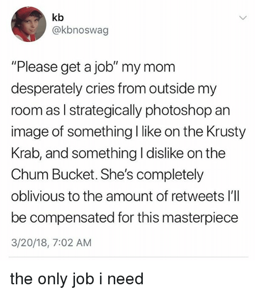 """Photoshop, Image, and Relatable: kb  @kbnoswag  """"Please get a job"""" my mom  desperately cries from outside my  room as l strategically photoshop an  image of something I like on the Krusty  Krab, and something I dislike on the  Chum Bucket. She's completely  oblivious to the amount of retweets l'll  be compensated for this masterpiece  3/20/18, 7:02 AM the only job i need"""