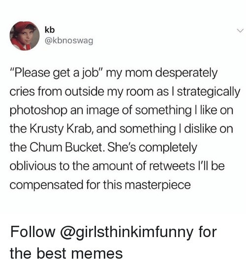 """Memes, Photoshop, and Best: kb  @kbnoswag  """"Please get a job"""" my mom desperately  cries from outside my room as I strategically  photoshop an image of something I like on  the Krusty Krab, and something I dislike on  the Chum Bucket. She's completely  oblivious to the amount of retweets I'll be  compensated for this masterpiece Follow @girlsthinkimfunny for the best memes"""