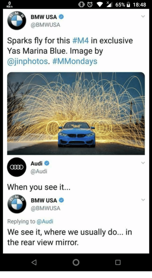 Bmw, Audi, and Blue: KB/s  BMW USA  @BMWUSA  Sparks fly for this #M4 in exclusive  Yas Marina Blue. Image by  @inphotos. #MMondays  Audiネ  @Audi  When vou see it...  BMW USA  @BMWUSA  Replying to @Audi  We see it, where we usually do... in  the rear view mirror.