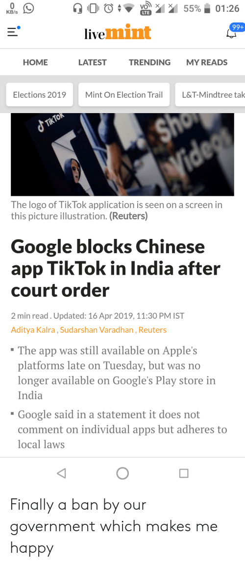 Google, Apps, and Chinese: KB/s  LTE  99+  livemint  IVe  HOME  LATEST  TRENDING MY READS  Elections 2019  Mint On Election Trail  L&T-Mindtree tak  The logo of Tik Tok application is seen on a screen in  this picture illustration. (Reuters)  Google blocks Chinese  app TikTok in India after  court order  2 min read. Updated: 16 Apr 2019,11:30 PM IST  Aditya Kalra, Sudarshan Varadhan, Reuters  he app was still available on Apple's  platforms late on Tuesday, but was no  longer available on Google's Play store in  India  Google said in a statement it does not  comment on individual apps but adheres to  local laws Finally a ban by our government which makes me happy