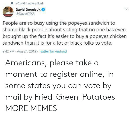 Android, Dank, and Memes: KD and 4 others liked  David Dennis Jr.  @DavidDTSS  People are so busy using the popeyes sandwich to  shame black people about voting that no one has even  brought up the fact it's easier to buy a popeyes chicken  sandwich than it is for a lot of black folks to vote.  9:42 PM Aug 24, 2019 Twitter for Android Americans, please take a moment to register online, in some states you can vote by mail by Fried_Green_Potatoes MORE MEMES