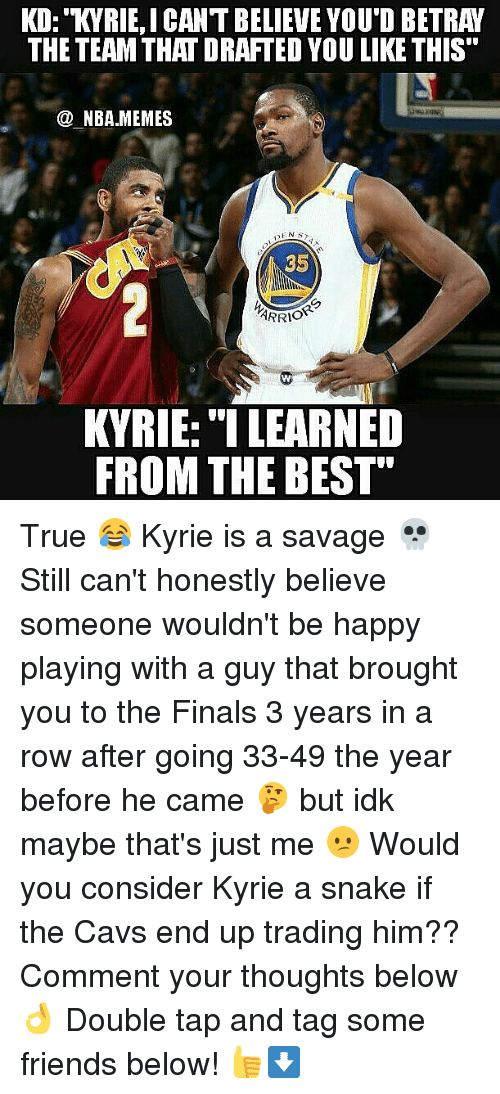"""Cavs, Finals, and Friends: KD: KYRIE,ICANT BELIEVE YOU'D BETRAY  THE TEAM THAT DRAFTED YOU LIKE THIS  @ NBA.MEMES  SENS  35  ARRI。""""  KVRIE: """"I LEARNED  FROM THE BEST"""" True 😂 Kyrie is a savage 💀 Still can't honestly believe someone wouldn't be happy playing with a guy that brought you to the Finals 3 years in a row after going 33-49 the year before he came 🤔 but idk maybe that's just me 😕 Would you consider Kyrie a snake if the Cavs end up trading him?? Comment your thoughts below 👌 Double tap and tag some friends below! 👍⬇"""