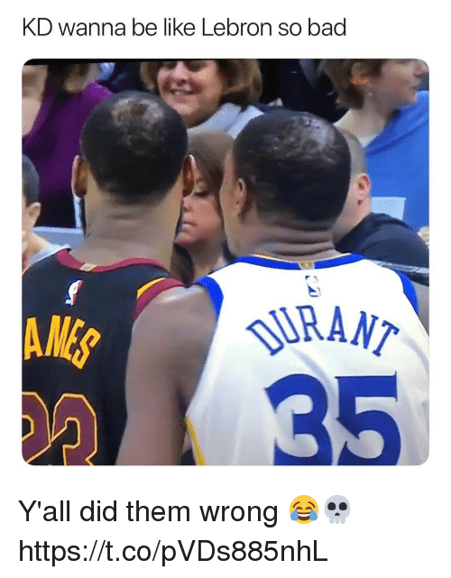 Bad, Be Like, and Lebron: KD wanna be like Lebron so bad  AME  RANT  135 Y'all did them wrong 😂💀 https://t.co/pVDs885nhL