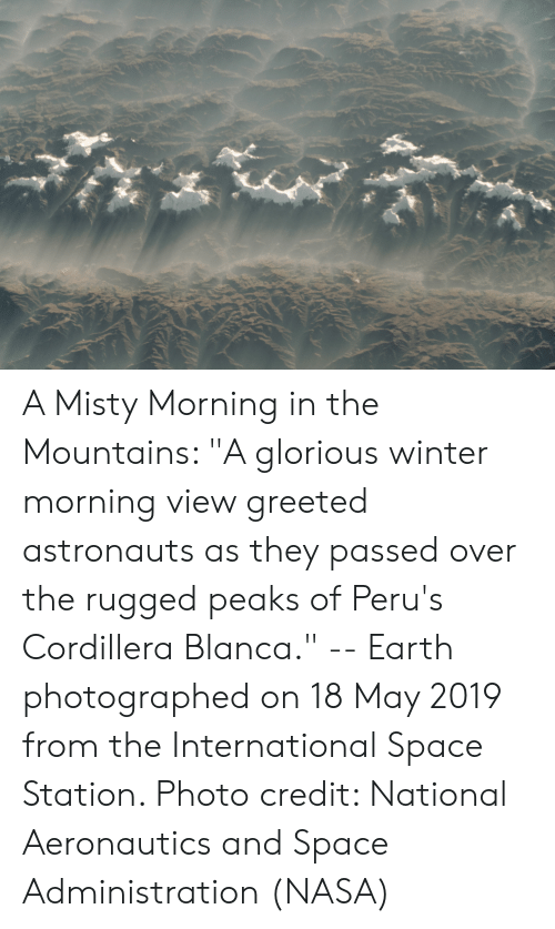 """Nasa, Winter, and Earth: KDE  37  r A Misty Morning in the Mountains: """"A glorious winter morning view greeted astronauts as they passed over the rugged peaks of Peru's Cordillera Blanca."""" -- Earth photographed on 18 May 2019 from the International Space Station. Photo credit: National Aeronautics and Space Administration (NASA)"""