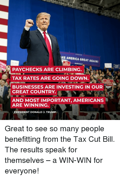 America, Climbing, and Trump: KE AMERICA GREAT AGAIN  PAYCHECKS ARE CLIMBING.  TAX RATES ARE GOING DOWN.  BUSINESSES ARE INVESTING IN OUR  GREAT COUNTRY.  AND MOST IMPORTANT, AMERICANS  ARE WINNING.  PRESIDENT DONALD J. TRUMP Great to see so many people benefitting from the Tax Cut Bill. The results speak for themselves – a WIN-WIN for everyone!