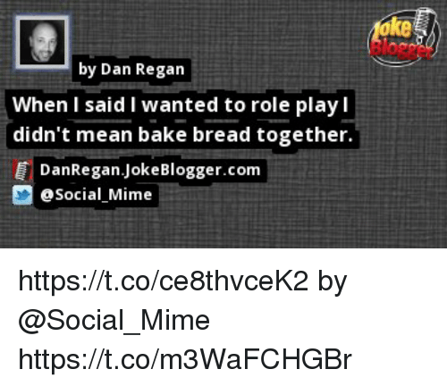 Memes, Mean, and 🤖: ke  by Dan Regan  When I said I wanted to role play l  didn't mean bake bread together.  DanRegan.JokeBlogger.conm  Social Mime https://t.co/ce8thvceK2 by @Social_Mime https://t.co/m3WaFCHGBr