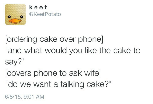 "Phone, Cake, and Covers: ke et  @KeetPotato  [ordering cake over phone]  ""and what would you like the cake to  say?""  [covers phone to ask wife  ""do we want a talking cake?""  6/8/15, 9:01 AM"