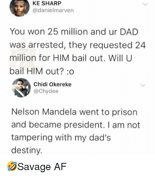 Nelson Mandela: KE SHARP  @danielmarven  You won 25 million and ur DAD  was arrested, they requested 24  million for HIM bail out. Will U  bail HIM out? :o  Chidi Okereke  @Chydee  Nelson Mandela went to prison  and became president. I am not  tampering with my dad's  destiny. 🤣Savage AF