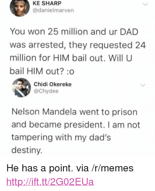 "Nelson Mandela: KE SHARP  @danielmarven  You won 25 million and ur DAD  was arrested, they requested 24  million for HIM bail out. Will U  bail HIM out?:o  Chidi Okereke  @Chydee  Nelson Mandela went to prison  and became president. I am not  tampering with my dad's  destiny. <p>He has a point. via /r/memes <a href=""http://ift.tt/2G02EUa"">http://ift.tt/2G02EUa</a></p>"