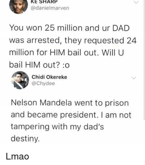 Nelson Mandela: KE SHARP  @danielmarven  You won 25 million and ur DAD  was arrested, they requested 24  million for HIM bail out. Will U  bail HIM out? :o  Chidi Okereke  @Chydee  Nelson Mandela went to prison  and became president. I am not  tampering with my dad's  destiny. Lmao