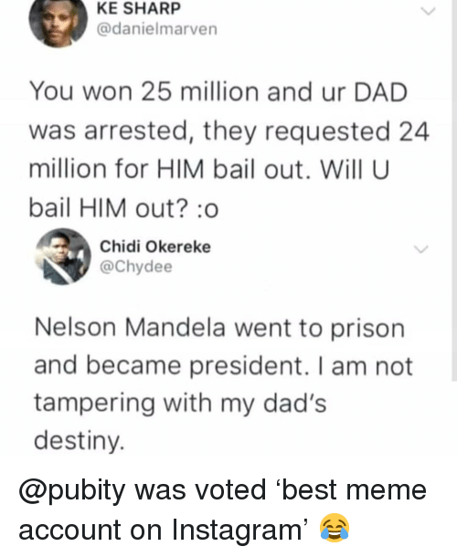Nelson Mandela: KE SHARP  @danielmarven  You won 25 million and ur DAD  was arrested, they requested 24  million for HIM bail out. Will U  bail HIM out? o  Chidi Okereke  @Chydee  Nelson Mandela went to prison  and became president. I am not  tampering with my dad's  destiny @pubity was voted 'best meme account on Instagram' 😂