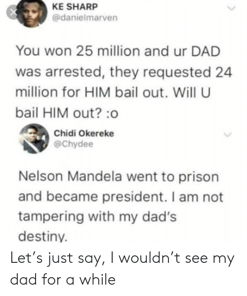 Nelson Mandela: KE SHARP  @danielmarven  You won 25 million and ur DAD  was arrested, they requested 24  million for HIM bail out. Will U  bail HIM out? :o  Chidi Okereke  @Chydee  Nelson Mandela went to prison  and became president. I am not  tampering with my dad's  destiny. Let's just say, I wouldn't see my dad for a while