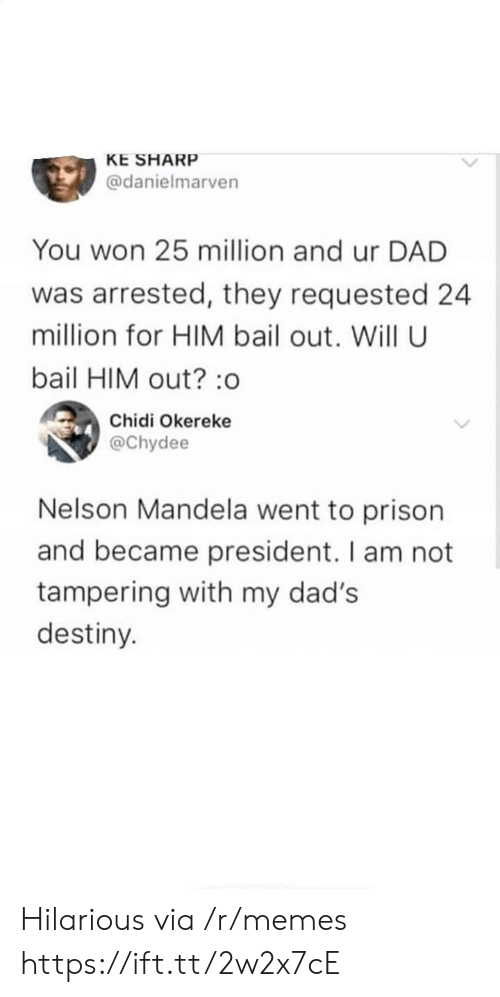 Nelson Mandela: KE SHARP  @danielmarven  You won 25 million and ur DAD  was arrested, they requested 24  million for HIM bail out. Will U  bail HIM out? :o  Chidi Okereke  @Chydee  Nelson Mandela went to prison  and became president. I am not  tampering with my dad's  destiny. Hilarious via /r/memes https://ift.tt/2w2x7cE
