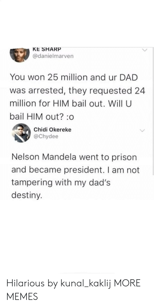 Bailed Out: KE SHARP  @danielmarven  You won 25 million and ur DAD  was arrested, they requested 24  million for HIM bail out. Will U  bail HIM out? :o  Chidi Okereke  @Chydee  Nelson Mandela went to prison  and became president. I am not  tampering with my dad's  destiny. Hilarious by kunal_kaklij MORE MEMES