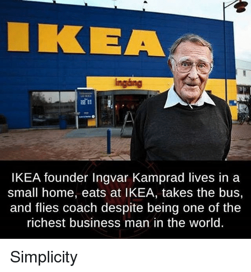 Ikea, Memes, and Business: KEA  Ingang  IKEA founder Ingvar Kamprad lives in a  small home, eats at IKEA, takes the bus,  and flies coach despite being one of the  richest business man in the world. Simplicity