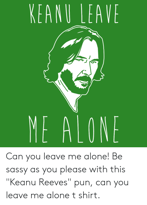 "Sassy: KEANU LEAVE  ME ALONE Can you leave me alone! Be sassy as you please with this ""Keanu Reeves"" pun, can you leave me alone t shirt."