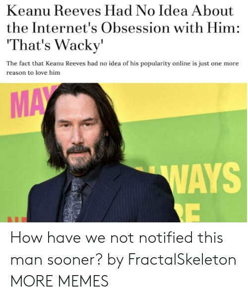 Dank, Love, and Memes: Keanu Reeves Had No Idea About  the Internet's Obsession with Him:  That's Wacky'  The fact that Keanu Reeves had no idea of his popularity online is just one more  reason to love him  MAY  WAYS  RE How have we not notified this man sooner? by FractalSkeleton MORE MEMES