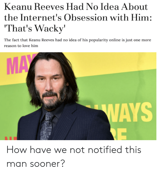 Love, Reason, and How: Keanu Reeves Had No Idea About  the Internet's Obsession with Him:  That's Wacky'  The fact that Keanu Reeves had no idea of his popularity online is just one more  reason to love him  MAY  WAYS  RE How have we not notified this man sooner?