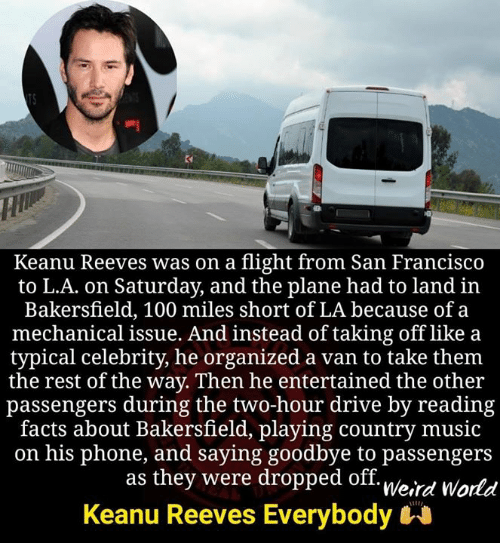 organized: Keanu Reeves was on a flight from San Francisco  to L.A. on Saturday, and the plane had to land in  Bakersfield, 100 miles short of LA because of a  mechanical issue. And instead of taking off like a  typical celebrity, he organized a van to take them  the rest of the way. Then he entertained the other  passengers during the two-hour drive by reading  facts about Bakersfield, playing country music  on his phone, and saying goodbye to passengers  as they were dropped off. u/o.,  Keanu Reeves Everybody  Weird World