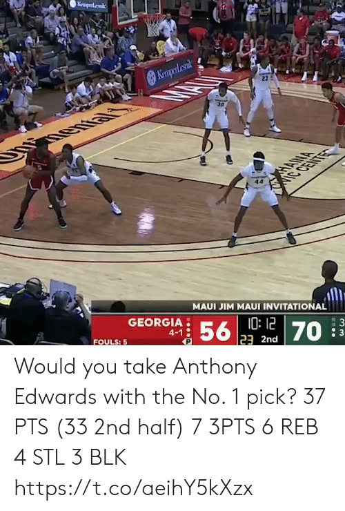 You Take: Keaperdak  Kempol cank  23  30  HANA  IC CENTE  MAUI JIM MAUI INVITATIONAL  GEORGIA  10:12  23 2nd  56  4-1  : 3  70  FOULS: 5 Would you take Anthony Edwards with the No. 1 pick?   37 PTS (33 2nd half)  7 3PTS 6 REB 4 STL 3 BLK    https://t.co/aeihY5kXzx