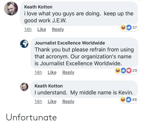 Love, Work, and Thank You: Keath Kotton  i love what you guys are doing. keep up the  good work J.E.W  14h Like Reply  Journalist Excellence Worldwide  Thank you but please refrain from using  that acronym. Our organization's name  is Journalist Excellence Worldwide.  14h Like Reply  029  Keath Kotton  I understand. My middle name is Kevin  14h Like Reply  348 Unfortunate
