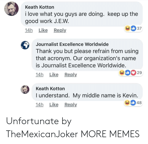 Dank, Love, and Memes: Keath Kotton  i love what you guys are doing. keep up the  good work J.E.W  14h Like Reply  Journalist Excellence Worldwide  Thank you but please refrain from using  that acronym. Our organization's name  is Journalist Excellence Worldwide.  14h Like Reply  029  Keath Kotton  I understand. My middle name is Kevin  14h Like Reply  348 Unfortunate by TheMexicanJoker MORE MEMES