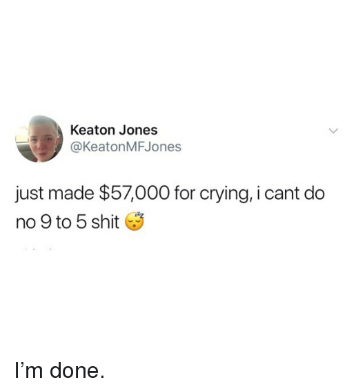 Crying, Funny, and Shit: Keaton Jones  @KeatonMFJones  just made $57000 for crying, i cant do  n° 9 to 5 shit I'm done.