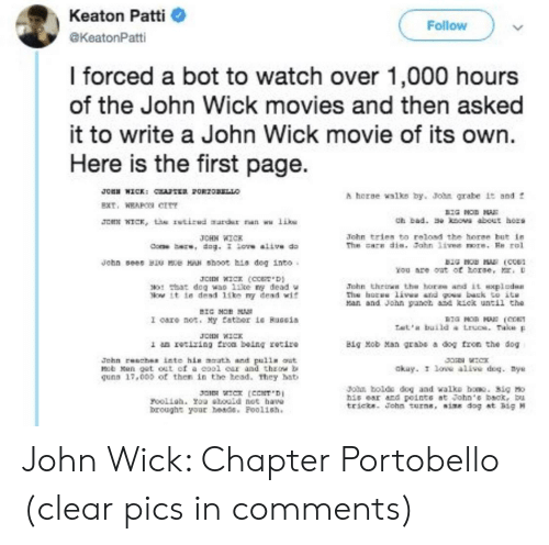 Alive, Bad, and Doe: Keaton Patti  Follow  aKeatonPatti  I forced a bot to watch over 1,000 hours  of the John Wick movies and then asked  it to write a John Wick movie of its own.  Here is the first page.  n roRzoLLO  Jou WICK: c  A hore walks by. John grabe it and f  EXT, WRAPO err  Ch bad. e owa about hors  JCHN WICK, L stirud aurdar nan wu like  John tries to reload the horee but in  The care dis. Fahn 1ive ore. He rol  JCHH WICK  doe be, dog. iore alive do  John sees B e HN hoot his dog into  You are ont of torse,  D  JCN WICK (co'D  0 at dog wao 1ike ny dead w  Now it te dead 1ike my dead wit  John thriws the horas and it axplcdun  hs ho livws atd go back to it  an and John panch and kick until the  BIG MO  I care not. My tather iG BuGGia  IG HOR HA (C  Tat build a Lrucs. Tak  JOHN WICK  1 an rotiring froa being zetire  Big Mob Man grabe a dog fron the dog  Jehn chez into his math and pulln aut  bMen get out ef a eool car and throw b  qunn 17,005 of then in the head. They hat  akay. I loe aline doq. ys  John bolde dog and walko bo. 3ig Mo  his ear ard pointe at John'e back, b  tricts. John turne, size dog at hig M  Ja WIC (CCNT D  rooliah. You shouid not bave  brought your heads. Poolish. John Wick: Chapter Portobello (clear pics in comments)