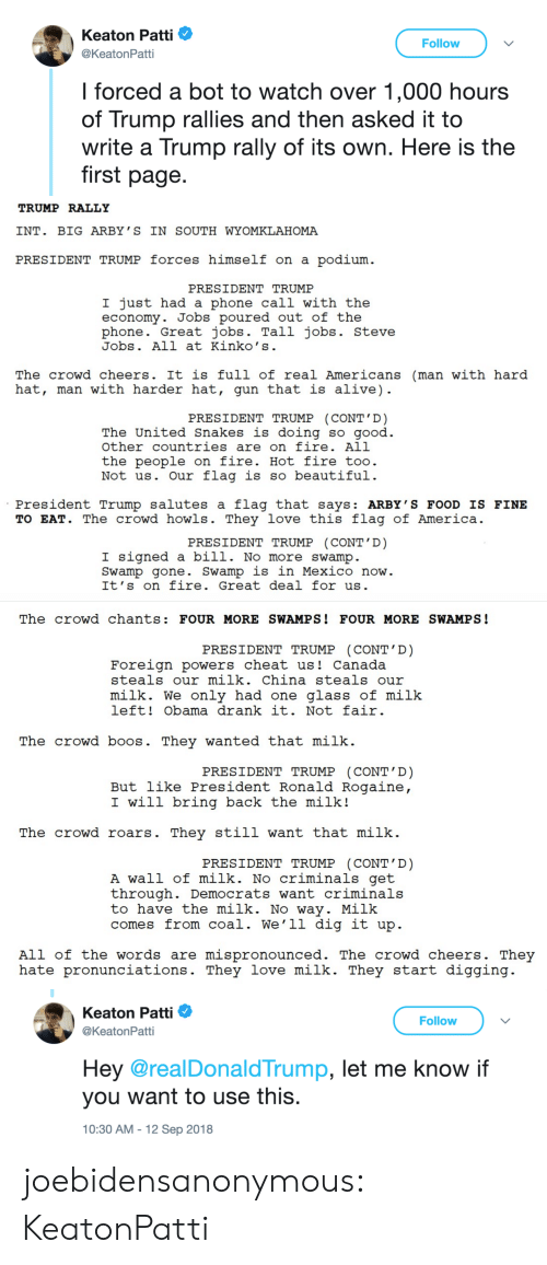 Alive, America, and Beautiful: Keaton Patti  @KeatonPatti  Follow  l forced a bot to watch over 1,000 hours  of Trump rallies and then asked it to  write a Trump rally of its own. Here is the  first page.   TRUMP RALLY  INT. BIG ARBY ' S IN SOUTH WYOMKLAHOMA  PRESIDENT TRUMP forces himself on a podium  PRESIDENT TRUMP  I just had a phone call with the  economy. Jobs poured out of the  phone. Great jobs. Tall jobs. Steve  Jobs. All at Kinko' s  The crowd cheers. It is full of real Americans (man with hard  hat, man with harder hat, gun that is alive)  PRESIDENT TRUMP (CONT'D)  The United Snakes is doing so aood  other countries are on fire. All  the people on fire. Hot fire too  Not us. Our flag is so beautiful  President Trump salutes a flag that says: ARBY'S FOOD IS FINE  TO EAT. The crowd howls. They love this flag of America  PRESIDENT TRUMP CONT D  I signed a bill. No more swamp  Swamp gone. Swamp is in Mexico now  It's on fire. Great deal for us   The crowd chants: FOUR MORE SWAMPS! FOUR MORE SWAMPS!  PRESIDENT TRUMP (CONT' D)  Foreign powers cheat us! Canada  steals our milk. China steals our  milk. We only had one glass of milk  left! Obama drank it. Not fair  The crowd boos. They wanted that milk.  PRESIDENT TRUMP (CONT'D)  But like President Ronald Rogaine  I will bring back the milk!  The crowd roars. They still want that milk  PRESIDENT TRUMP (CONT'D)  A wall of milk. No criminals get  through. Democrats want criminals  to have the milk. No way. Milk  comes from coal. We'1l dig it up  All of the words are mispronounced. The crowd cheers. They  hate pronunciations. They love milk. They start digging   Keaton Patti Φ  @KeatonPatti  Follow  Hey @realDonald Trump, let me know if  you want to use this  10:30 AM -12 Sep 2018 joebidensanonymous: KeatonPatti