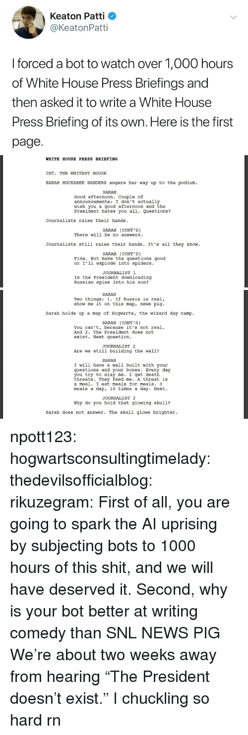 """Bones, News, and Shit: Keaton Patti  @KeatonPatti  I forced a bot to watch over 1,000 hours  of White House Press Briefings and  then asked it to write a White House  Press Briefing of its own. Here is the first  page.   WHITE HOUSE PRESS BRIEFING  INT. THE WHITEST HOUSE  SARAH HUCKABEE SANDERS angers her way up to the podium  SARAH  Good afternoon. Couple of  announcements: I don't actually  wish you a good afternoon and the  President hates you all. Questions?  Journalists raise their hands  SARAH (CONT'D)  There will be no answers  Journalists still raise their hands. It's all they know  SARAH (CONT'D)  Fine. But make the questions good  or I'l1 explode into spiders.  JOURNALIST 1  Is the President downloading  Russian spies into his son?   SARAH  Two things: 1. If Russia is real,  show me it on this map, news pig  Sarah holds up a map of Hogwarts, the wizard day camp.  SARAH (CONT'D)  You can't, because it's not real.  And 2. The President does not  exist. Next question  JOURNALIST 2  Are we still building the wall?  SARAH  I will have a wall built with your  questions and your bones. Every day  you try to slay me. I get death  threats. They feed me. A threat is  a meal. I eat meals for meals. 3  meals a day, 10 times a day. Next.  JOURNALIST 3  Why do you hold that glowing skul1?  sarah does not answer. The skull glows brighter. npott123:  hogwartsconsultingtimelady:   thedevilsofficialblog:  rikuzegram:  First of all, you are going to spark the AI uprising by subjecting bots to 1000 hours of this shit, and we will have deserved it. Second, why is your bot better at writing comedy than SNL   NEWS PIG    We're about two weeks away from hearing """"The President doesn't exist.""""   I chuckling so hard rn"""
