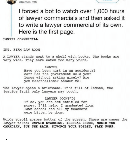 law: @KeatonPatti  I forced a bot to watch over 1,000 hours  of lawyer commercials and then asked it  to write a lawyer commercial of its own.  Here is the first page.  LAWYER COMMERCIAL  INT. FIRM LAW ROOM  A LAWYER stands next to a shelf with books. The books are  very wide. They have eaten too many words.  LAWYER  Have you been hurt in an accidental  car? Has the government sold your  lungs without asking nicely? Are  you Mesothelioma? Answer me!  The lawyer opens a briefcase. It's full of lemons, the  justice fruit only lawyers may touch.  LAWYER (CONT'D)  If so, you can act entitled for  money. I'll help. I graduated from  lawn school and all my teachers  were bitten by dogs.  Words scroll across bottom of the screen. These are cases the  lawyer takes: UNFAIR STABBING, ILLEGAL SHOES, MUSIC TOO  CANADIAN, SUE THE RAIN, DIVORCE YOUR TOILET, FAKE SONS. .