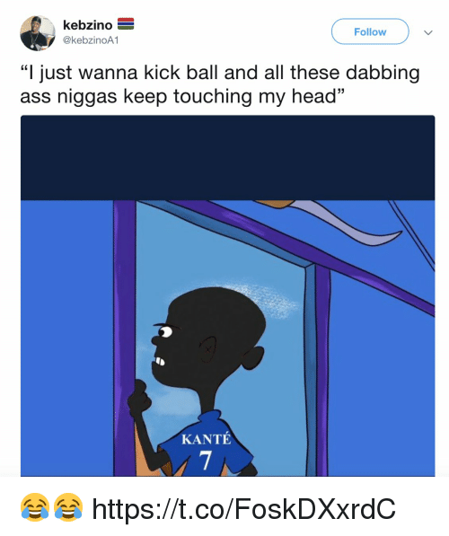 "Ass, Head, and Memes: kebzino E  @kebzinoA1  Follow  ""I just wanna kick ball and all these dabbing  ass niggas keep touching my head""  05  KANTÉ 😂😂 https://t.co/FoskDXxrdC"