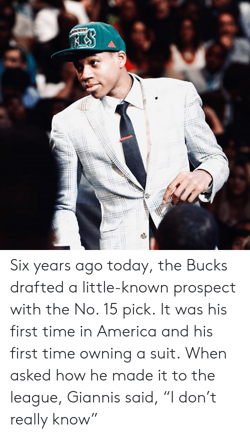"America, The League, and Time: KEE Six years ago today, the Bucks drafted a little-known prospect with the No. 15 pick.  It was his first time in America and his first time owning a suit.  When asked how he made it to the league, Giannis said, ""I don't really know"""