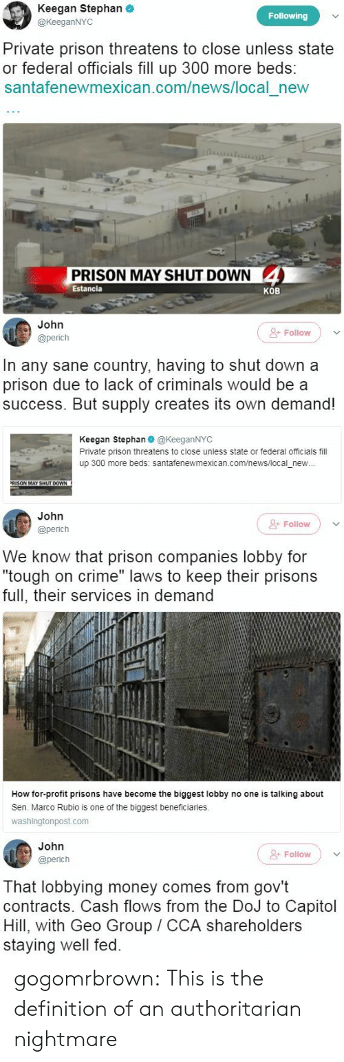 "Crime, Money, and News: Keegan Stephan  @KeeganNYC  Following  Private prison threatens to close unless state  or federal officials fill up 300 more beds:  santafenewmexican.com/news/local new  PRISON MAY SHUT DOWN 4  Estancia  KOB   John  @perich  &- Folilow  In any sane country, having to shut down a  prison due to lack of criminals would be a  success. But supply creates its own demand!  Keegan Stephan@KeeganNYC  Private prison threatens to close unless state or federal officials fill  up 300 more beds: santafenewmexican.com/news/local_new  RISON MAY SHUT DOWN   John  @perich  + Follow  We know that prison companies lobby for  ""tough on crime"" laws to keep their prisons  full, their services in demand  I1  How for-profit prisons have become the biggest lobby no one is talking about  Sen. Marco Rubio is one of the biggest beneficiaries.  washingtonpost.com   John  @perich  Folow  That lobbying money comes from gov't  contracts. Cash flows from the DoJ to Capitol  Hill, with Geo Group CCA shareholders  staying well fed. gogomrbrown:   This is the definition of an authoritarian nightmare"