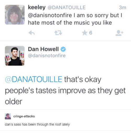 Hateness: keeley  @DANATOUILLE  3m  @danisnotonfire l am so sorry but I  hate most of the music you like  Qu adanisnotonfire  Dan Howell  DANATOUILLE  that's okay  people's tastes improve as they get  older  cringe-attacks  dan's sass has been through the roof lately