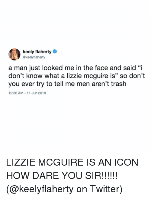 "lizzie mcguire: keely flaherty  @keelyflaherty  a man just looked me in the face and said ""i  don't know what a lizzie mcguire is"" so don't  you ever try to tell me men aren't trash  12:36 AM 11 Jun 2018 LIZZIE MCGUIRE IS AN ICON HOW DARE YOU SIR!!!!!! (@keelyflaherty on Twitter)"