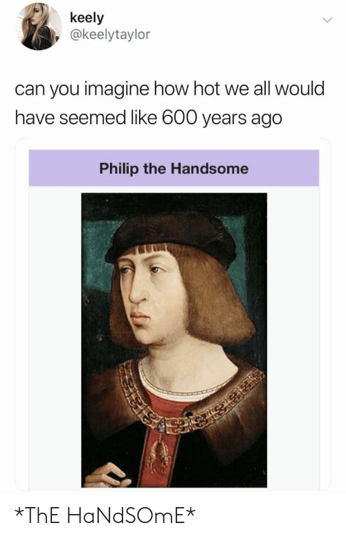 How, Can, and Imagine: keely  @keelytaylor  can you imagine how hot we all would  have seemed like 600 years ago  Philip the Handsome *ThE HaNdSOmE*