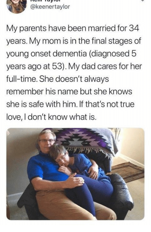 Dad, Love, and Parents: @keenertaylor  My parents have been married for 34  years. My mom is in the final stages of  young onset dementia (diagnosed 5  years ago at 53). My dad cares for her  full-time. She doesn't always  remember his name but she knows  she is safe with him. If that's not true  love, I don't know what is.
