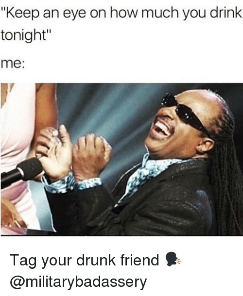 "Drunk, Memes, and 🤖: ""Keep an eye on how much you drink  tonight  me:  Il Tag your drunk friend 🗣 @militarybadassery"