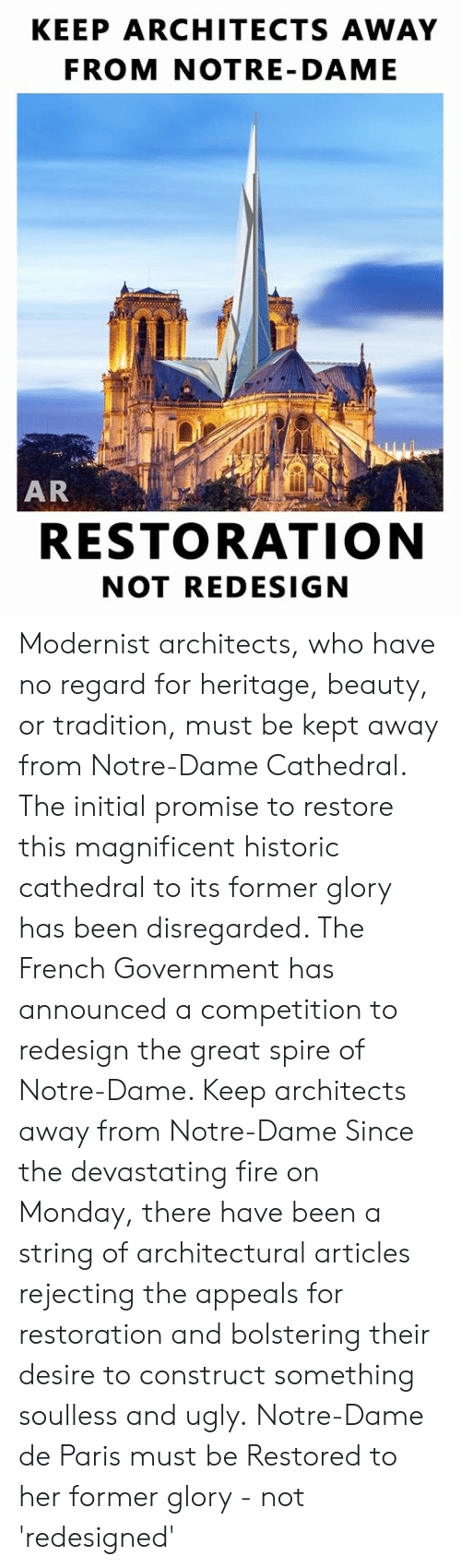 Dank, Fire, and Ugly: KEEP ARCHITECTS AWAY  FROM NOTRE- DAME  AR  RESTORATION  NOT REDESIGN Modernist architects, who have no regard for heritage, beauty, or tradition, must be kept away from Notre-Dame Cathedral.  The initial promise to restore this magnificent historic cathedral to its former glory has been disregarded. The French Government has announced a competition to redesign the great spire of Notre-Dame.   Keep architects away from Notre-Dame  Since the devastating fire on Monday, there have been a string of architectural articles rejecting the appeals for restoration and bolstering their desire to construct something soulless and ugly.  Notre-Dame de Paris must be Restored to her former glory - not 'redesigned'