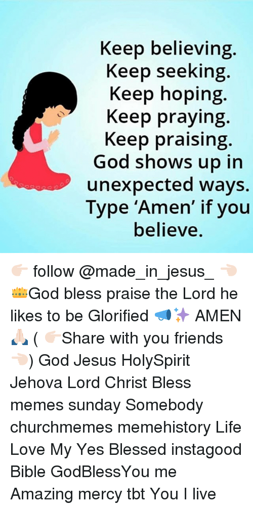 Blessed, Friends, and God: Keep believing  Keep seeking  Keep hoping  Keep praying  Keep praising  God shows up in  unexpected ways.  Type 'Amen' if you  believe. 👉🏻 follow @made_in_jesus_ 👈🏻 👑God bless praise the Lord he likes to be Glorified 📣✨ AMEN 🙏🏻 ( 👉🏻Share with you friends 👈🏻) God Jesus HolySpirit Jehova Lord Christ Bless memes sunday Somebody churchmemes memehistory Life Love My Yes Blessed instagood Bible GodBlessYou me Amazing mercy tbt You I live
