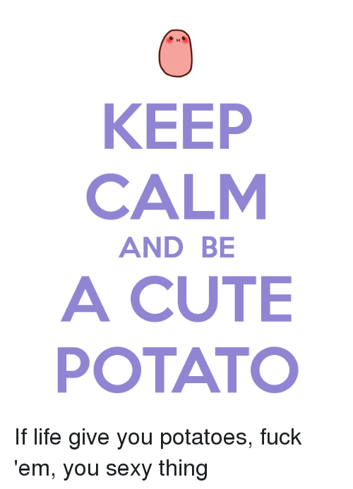 you sexy thing: KEEP  CALM  AND BE  ACUTE  POTATO If life give you potatoes, fuck 'em, you sexy thing