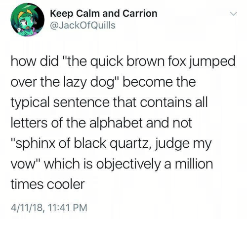 "Lazy, Alphabet, and Black: Keep Calm and Carrion  @JackOfQuills  how did ""the quick brown fox jumped  over the lazy dog"" become the  typical sentence that contains all  letters of the alphabet and not  ""sphinx of black quartz, judge my  vow"" which is objectively a million  times cooler  4/11/18, 11:41 PM"